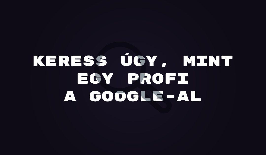 Keress úgy, mint egy profi a Google-al